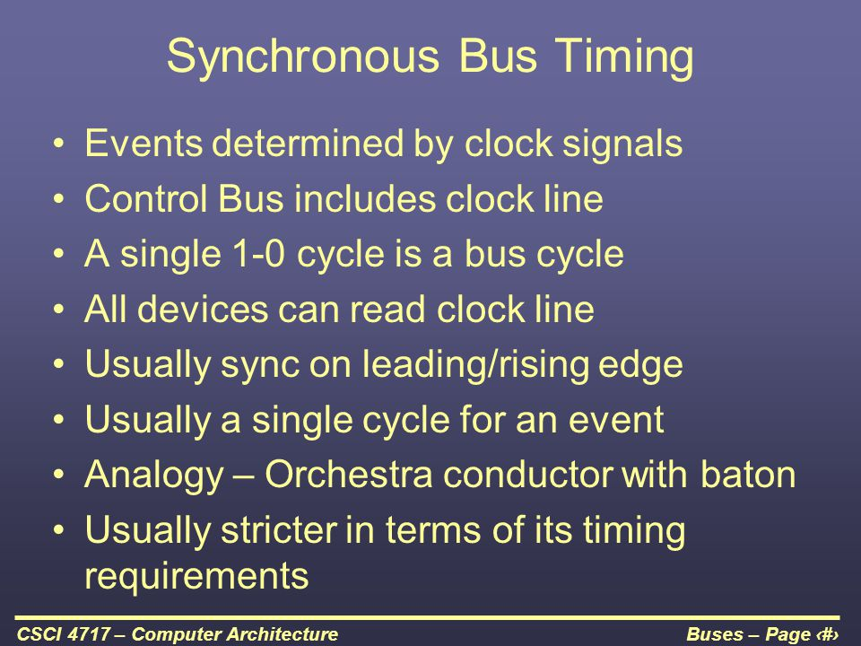 Buses – Page 24CSCI 4717 – Computer Architecture Synchronous Bus Timing Events determined by clock signals Control Bus includes clock line A single 1-