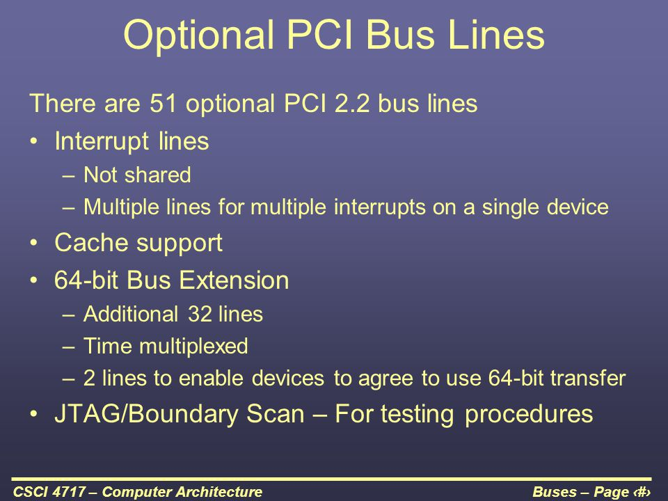Buses – Page 34CSCI 4717 – Computer Architecture Optional PCI Bus Lines There are 51 optional PCI 2.2 bus lines Interrupt lines –Not shared –Multiple