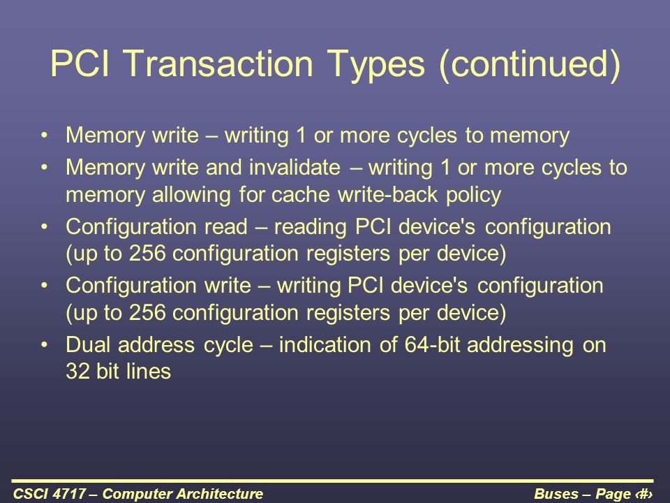Buses – Page 37CSCI 4717 – Computer Architecture PCI Transaction Types (continued) Memory write – writing 1 or more cycles to memory Memory write and