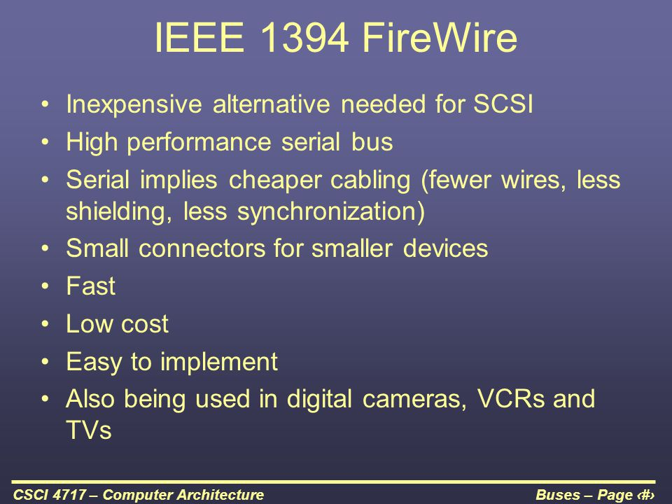 Buses – Page 42CSCI 4717 – Computer Architecture IEEE 1394 FireWire Inexpensive alternative needed for SCSI High performance serial bus Serial implies
