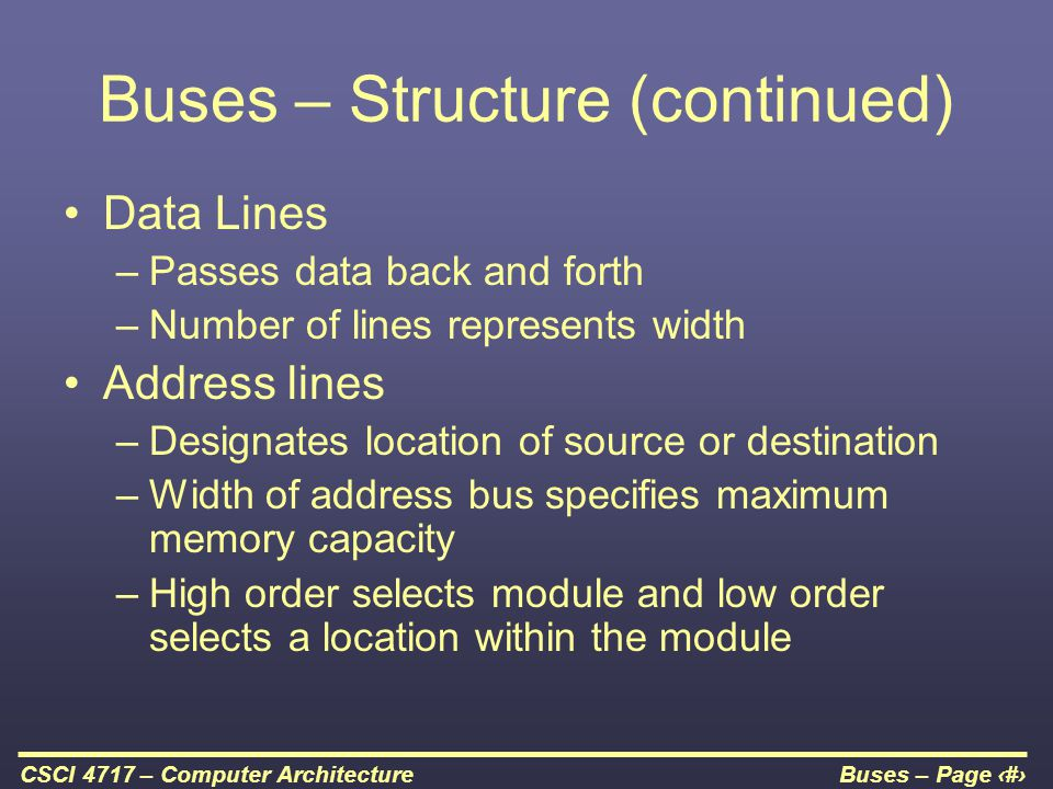 Buses – Page 5CSCI 4717 – Computer Architecture Buses – Structure (continued) Data Lines –Passes data back and forth –Number of lines represents width