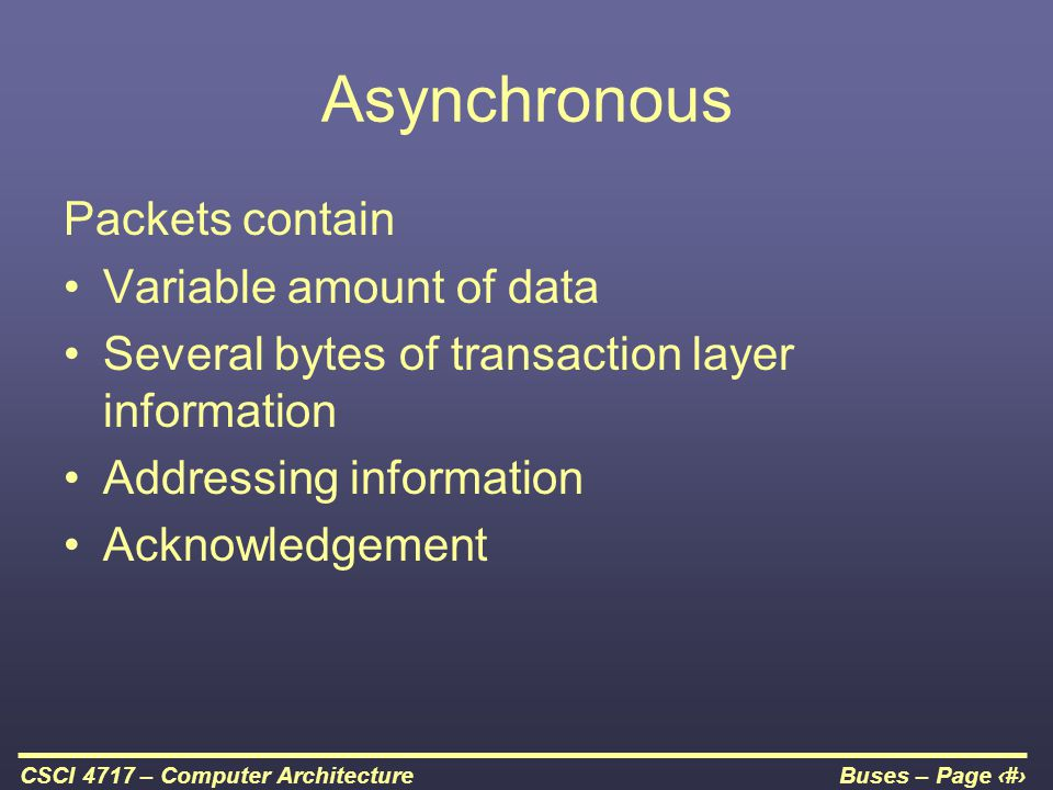 Buses – Page 50CSCI 4717 – Computer Architecture Asynchronous Packets contain Variable amount of data Several bytes of transaction layer information A