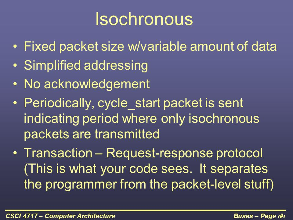 Buses – Page 53CSCI 4717 – Computer Architecture Isochronous Fixed packet size w/variable amount of data Simplified addressing No acknowledgement Peri