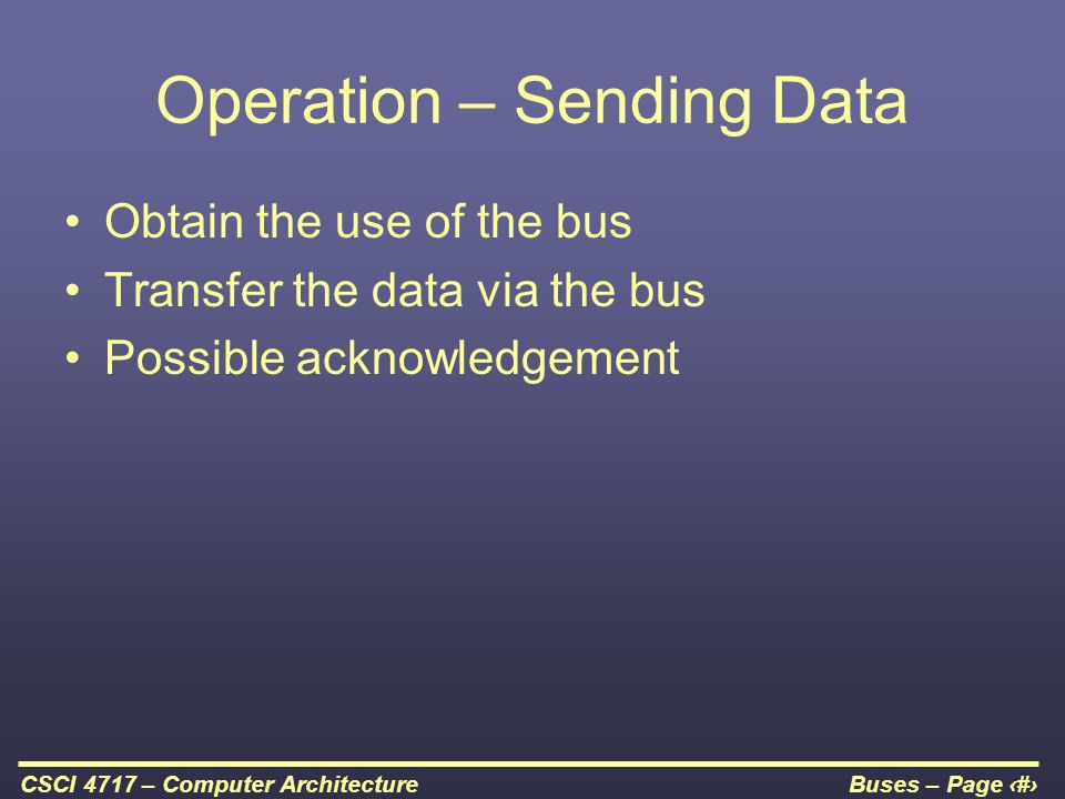 Buses – Page 7CSCI 4717 – Computer Architecture Operation – Sending Data Obtain the use of the bus Transfer the data via the bus Possible acknowledgem