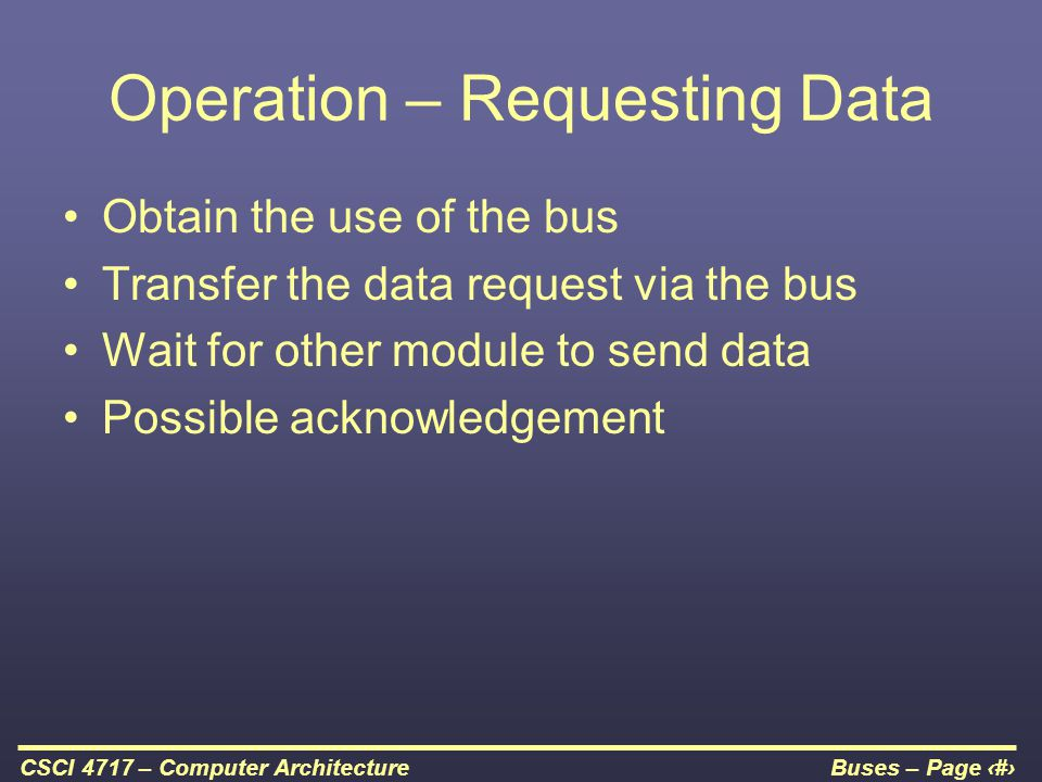 Buses – Page 8CSCI 4717 – Computer Architecture Operation – Requesting Data Obtain the use of the bus Transfer the data request via the bus Wait for o