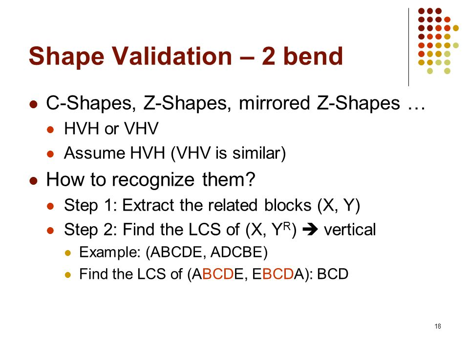 18 Shape Validation – 2 bend C-Shapes, Z-Shapes, mirrored Z-Shapes … HVH or VHV Assume HVH (VHV is similar) How to recognize them? Step 1:Extract the