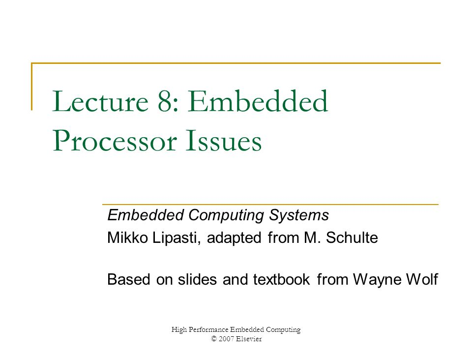 High Performance Embedded Computing © 2007 Elsevier Lecture 8: Embedded Processor Issues Embedded Computing Systems Mikko Lipasti, adapted from M.