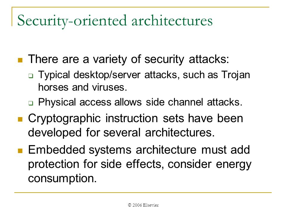 © 2006 Elsevier Security-oriented architectures There are a variety of security attacks: Typical desktop/server attacks, such as Trojan horses and viruses.