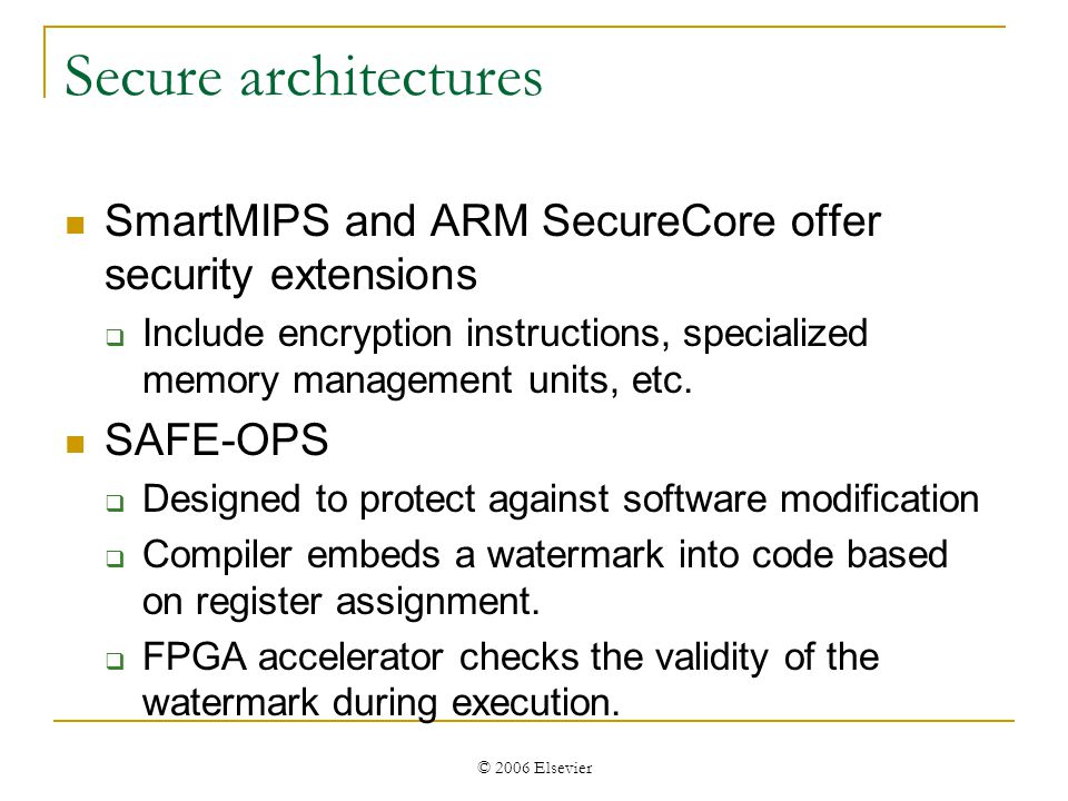 © 2006 Elsevier Secure architectures SmartMIPS and ARM SecureCore offer security extensions Include encryption instructions, specialized memory management units, etc.