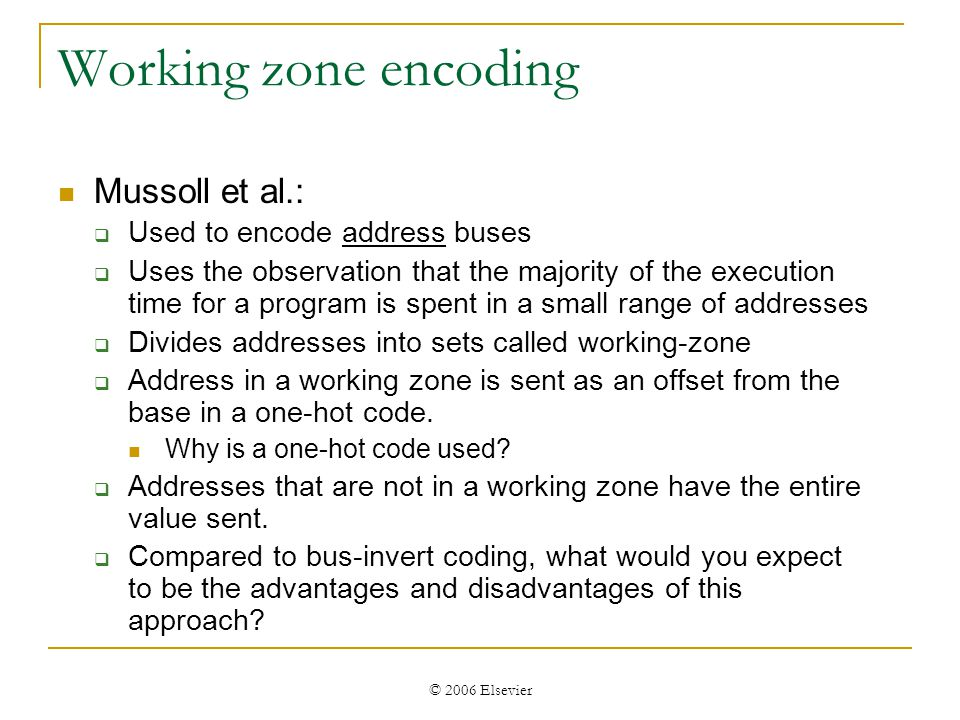 © 2006 Elsevier Address bus encoding Benini et al: cluster correlated address bits and then encode clusters Compute correlation coefficients of transition variables to determine clusters: Need to ensure clusters dont become too large, since this can increase encode/decode logic.