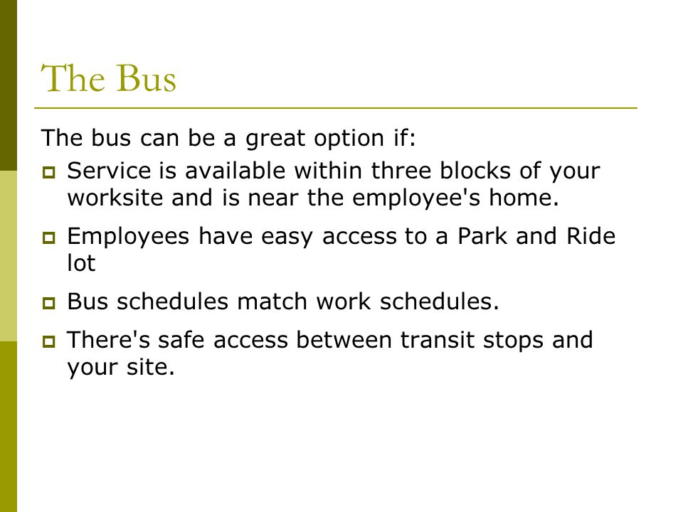 The Bus The bus can be a great option if: Service is available within three blocks of your worksite and is near the employee s home.