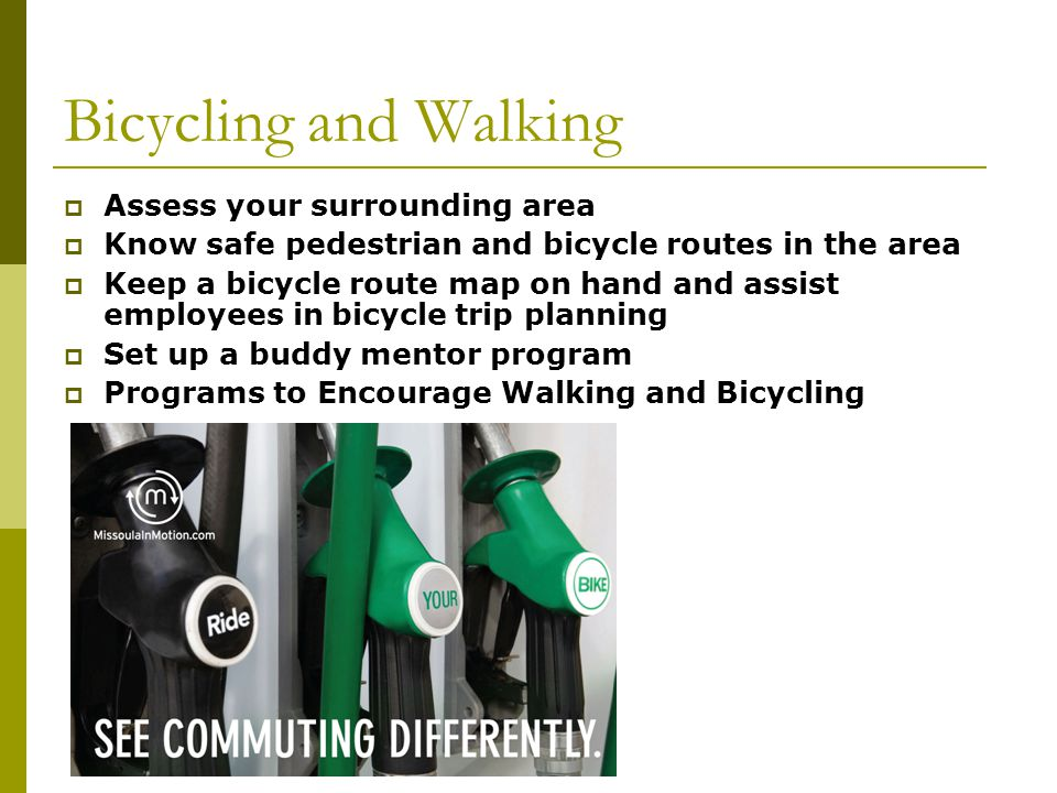 Bicycling and Walking Assess your surrounding area Know safe pedestrian and bicycle routes in the area Keep a bicycle route map on hand and assist employees in bicycle trip planning Set up a buddy mentor program Programs to Encourage Walking and Bicycling