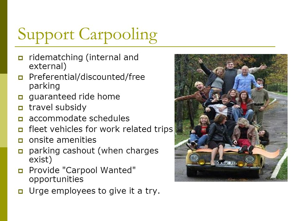 Support Carpooling ridematching (internal and external) Preferential/discounted/free parking guaranteed ride home travel subsidy accommodate schedules fleet vehicles for work related trips onsite amenities parking cashout (when charges exist) Provide Carpool Wanted opportunities Urge employees to give it a try.