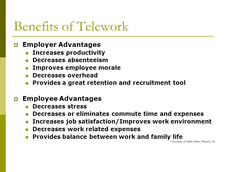 Benefits of Telework Employer Advantages Increases productivity Decreases absenteeism Improves employee morale Decreases overhead Provides a great retention and recruitment tool Employee Advantages Decreases stress Decreases or eliminates commute time and expenses Increases job satisfaction/Improves work environment Decreases work related expenses Provides balance between work and family life Courtesy of Valley Metro, Phoenix, AZ.