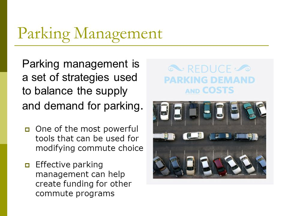 Parking Management One of the most powerful tools that can be used for modifying commute choice Effective parking management can help create funding for other commute programs Parking management is a set of strategies used to balance the supply and demand for parking.