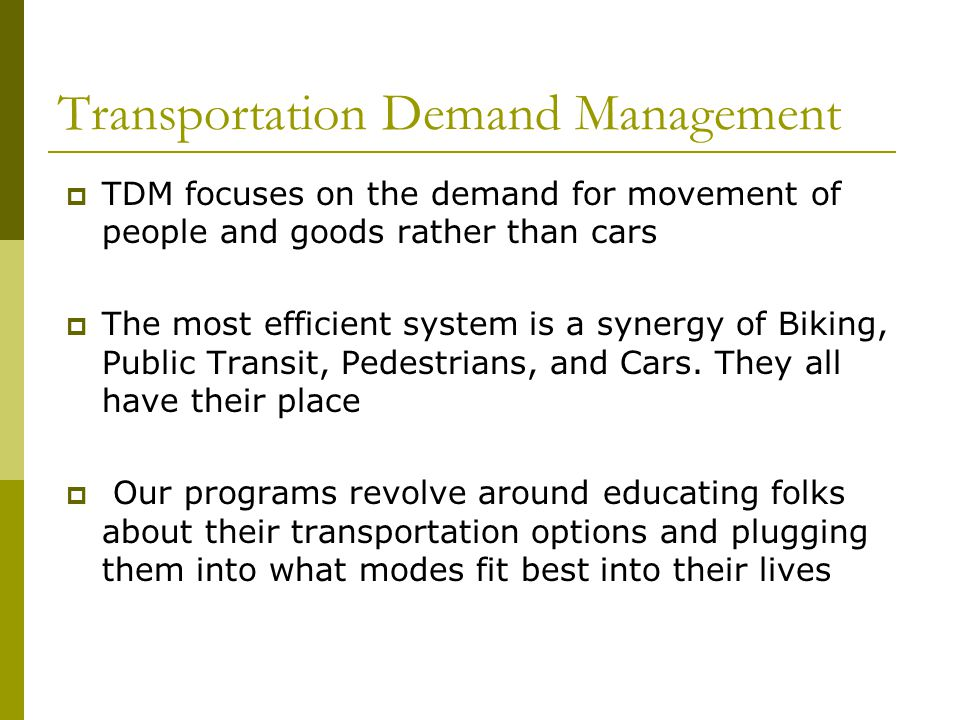 Transportation Demand Management TDM focuses on the demand for movement of people and goods rather than cars The most efficient system is a synergy of Biking, Public Transit, Pedestrians, and Cars.