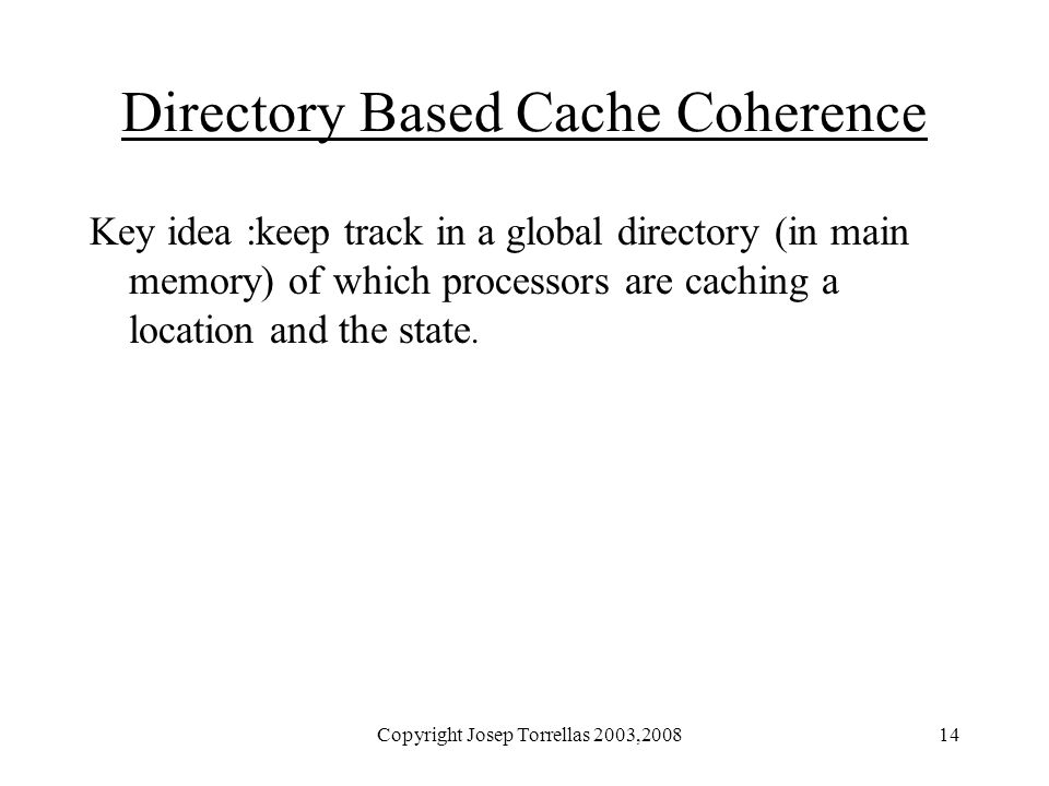 Copyright Josep Torrellas 2003,200814 Directory Based Cache Coherence Key idea :keep track in a global directory (in main memory) of which processors