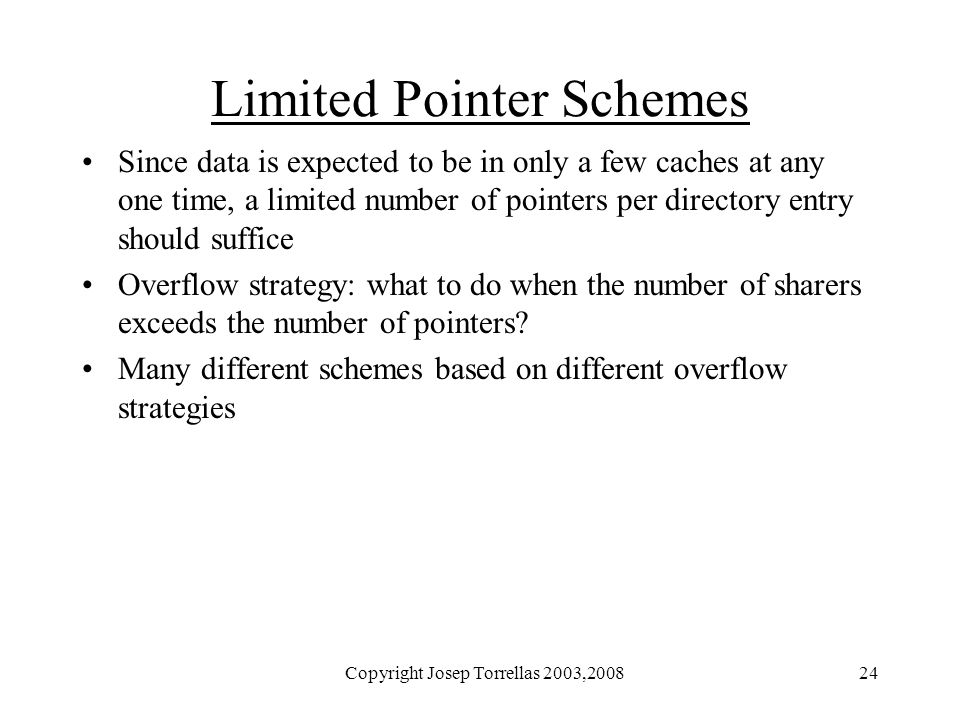 Copyright Josep Torrellas 2003,200824 Limited Pointer Schemes Since data is expected to be in only a few caches at any one time, a limited number of p