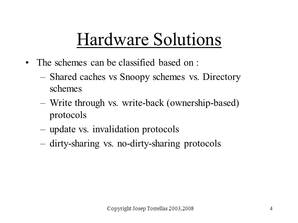 Copyright Josep Torrellas 2003,20084 Hardware Solutions The schemes can be classified based on : –Shared caches vs Snoopy schemes vs. Directory scheme