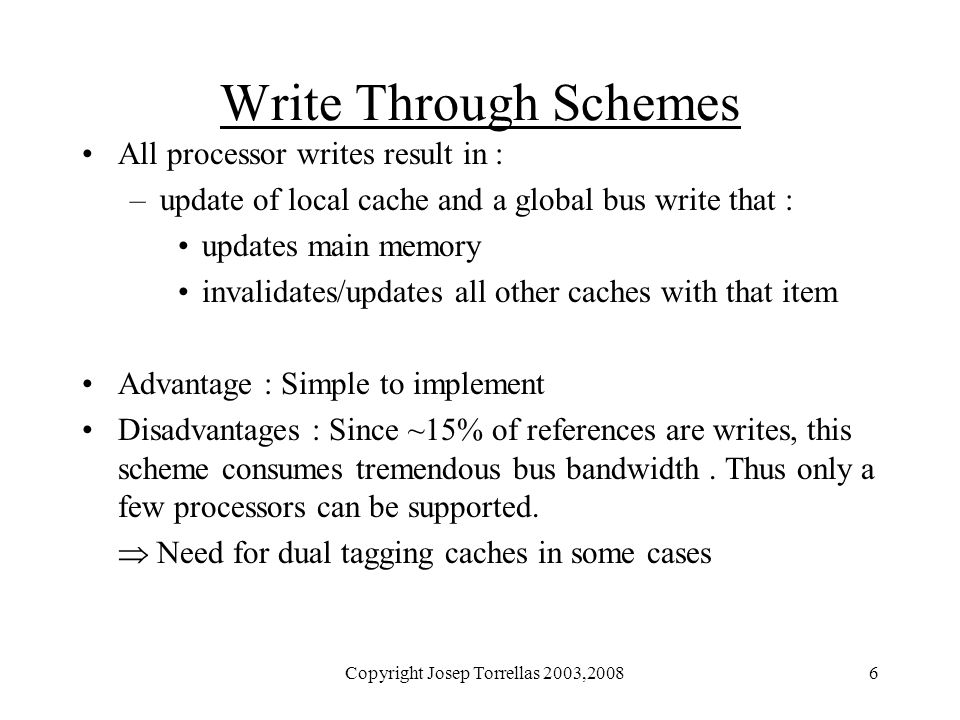 Copyright Josep Torrellas 2003,20086 Write Through Schemes All processor writes result in : –update of local cache and a global bus write that : updat