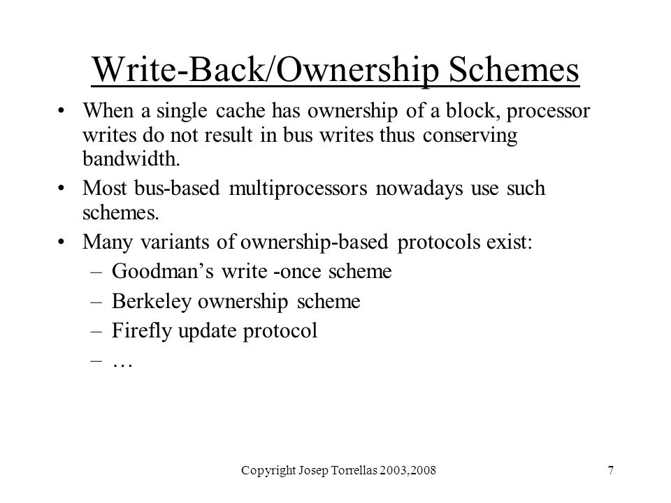 Copyright Josep Torrellas 2003,20087 Write-Back/Ownership Schemes When a single cache has ownership of a block, processor writes do not result in bus writes thus conserving bandwidth.