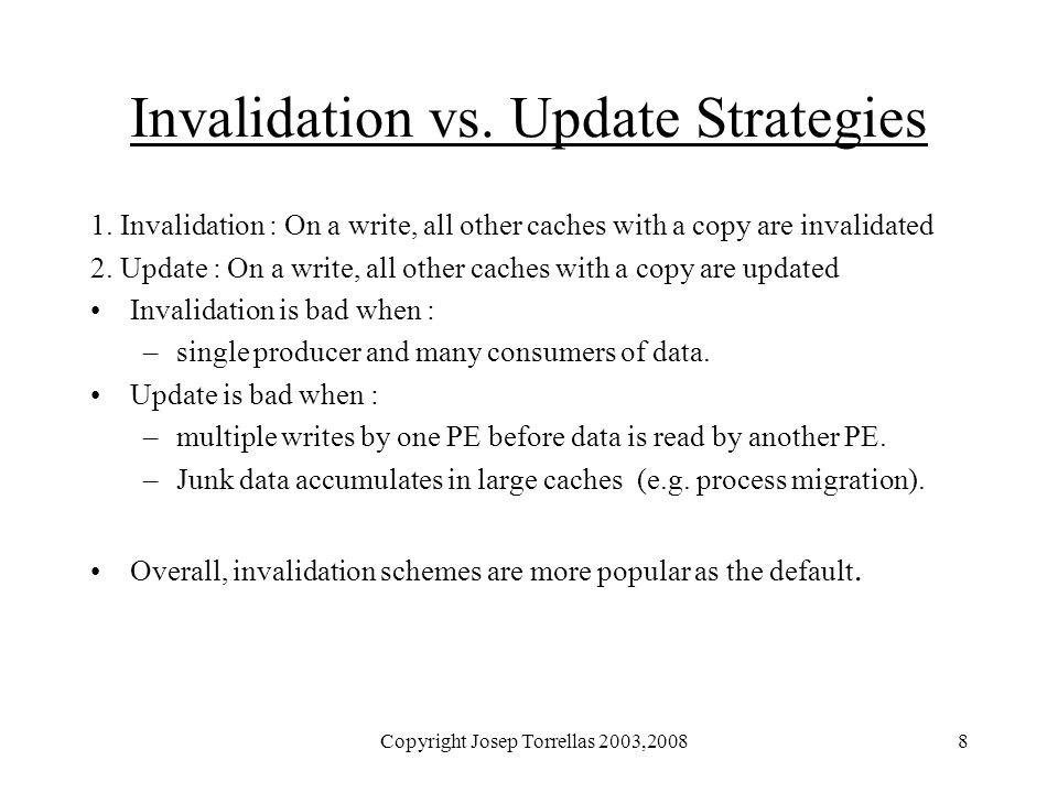Copyright Josep Torrellas 2003,20088 Invalidation vs. Update Strategies 1. Invalidation : On a write, all other caches with a copy are invalidated 2.