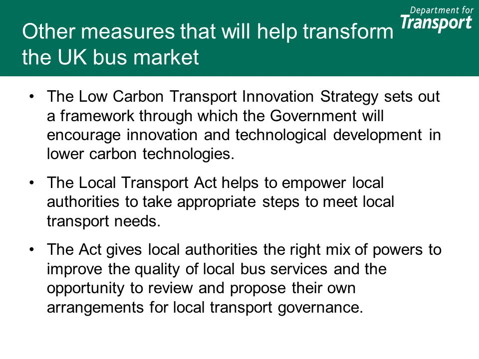Other measures that will help transform the UK bus market The Low Carbon Transport Innovation Strategy sets out a framework through which the Governme