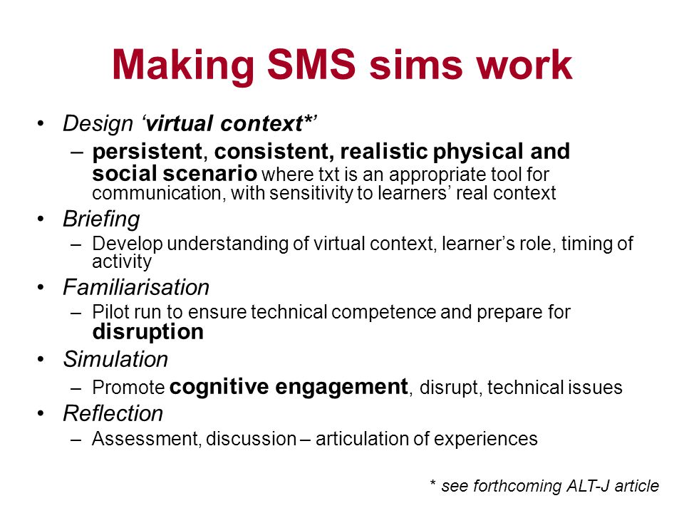 Making SMS sims work Design virtual context* –persistent, consistent, realistic physical and social scenario where txt is an appropriate tool for communication, with sensitivity to learners real context Briefing –Develop understanding of virtual context, learners role, timing of activity Familiarisation –Pilot run to ensure technical competence and prepare for disruption Simulation –Promote cognitive engagement, disrupt, technical issues Reflection –Assessment, discussion – articulation of experiences * see forthcoming ALT-J article