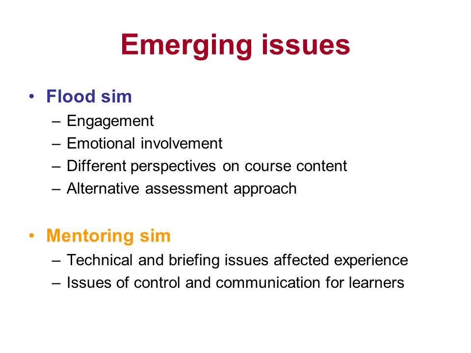 Emerging issues Flood sim –Engagement –Emotional involvement –Different perspectives on course content –Alternative assessment approach Mentoring sim –Technical and briefing issues affected experience –Issues of control and communication for learners