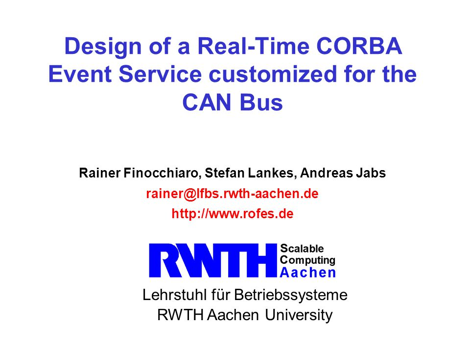 Lehrstuhl für Betriebssysteme RWTH Aachen University Design of a Real-Time CORBA Event Service customized for the CAN Bus Rainer Finocchiaro, Stefan Lankes, Andreas Jabs rainer@lfbs.rwth-aachen.de http://www.rofes.de