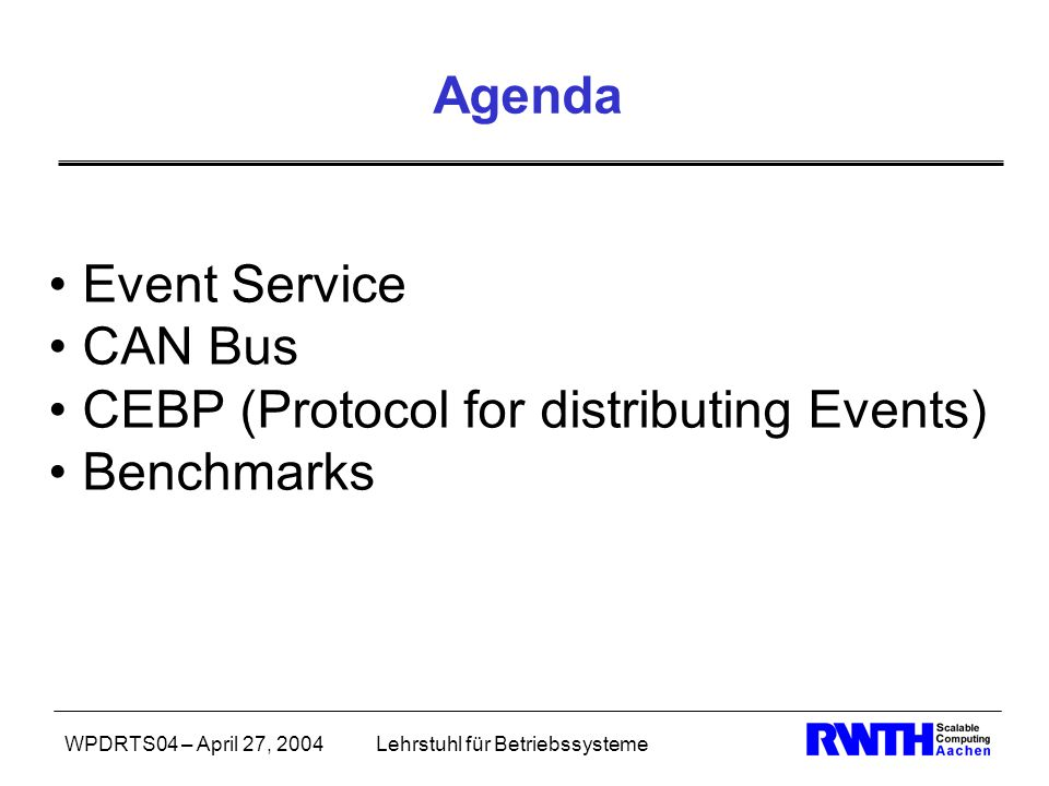WPDRTS04 – April 27, 2004Lehrstuhl für Betriebssysteme Agenda Event Service CAN Bus CEBP (Protocol for distributing Events) Benchmarks