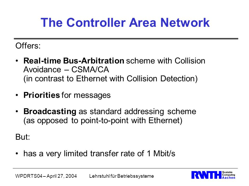 WPDRTS04 – April 27, 2004Lehrstuhl für Betriebssysteme The Controller Area Network Offers: Real-time Bus-Arbitration scheme with Collision Avoidance – CSMA/CA (in contrast to Ethernet with Collision Detection) Priorities for messages Broadcasting as standard addressing scheme (as opposed to point-to-point with Ethernet) But: has a very limited transfer rate of 1 Mbit/s