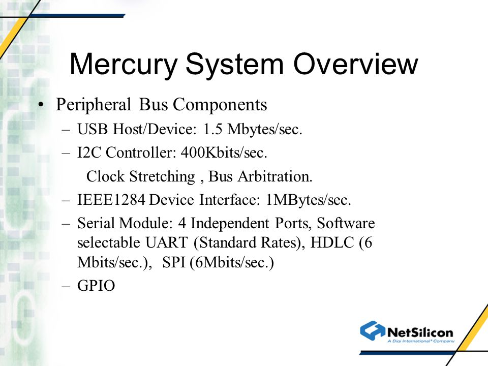 Mercury System Overview Peripheral Bus Components –USB Host/Device: 1.5 Mbytes/sec. –I2C Controller: 400Kbits/sec. Clock Stretching, Bus Arbitration.