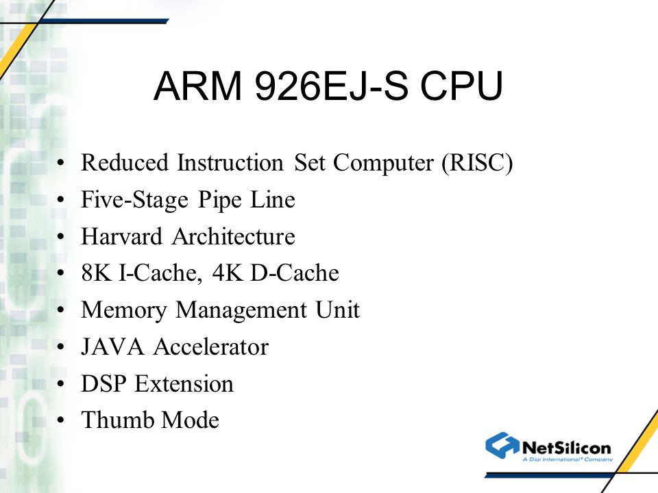 ARM 926EJ-S CPU Reduced Instruction Set Computer (RISC) Five-Stage Pipe Line Harvard Architecture 8K I-Cache, 4K D-Cache Memory Management Unit JAVA Accelerator DSP Extension Thumb Mode