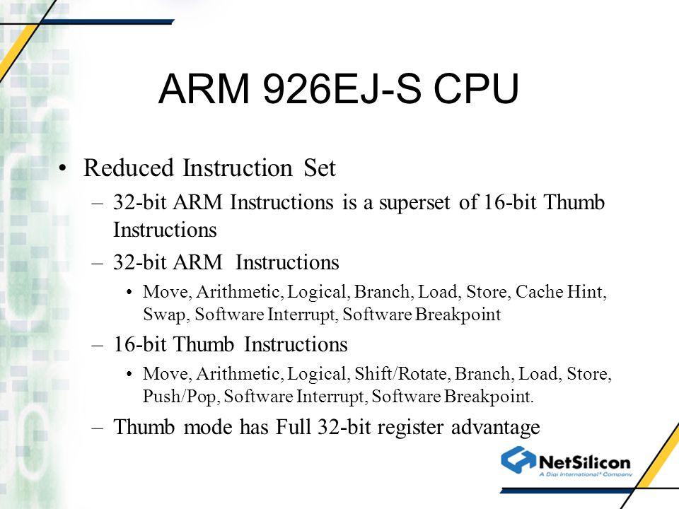 ARM 926EJ-S CPU Reduced Instruction Set –32-bit ARM Instructions is a superset of 16-bit Thumb Instructions –32-bit ARM Instructions Move, Arithmetic,