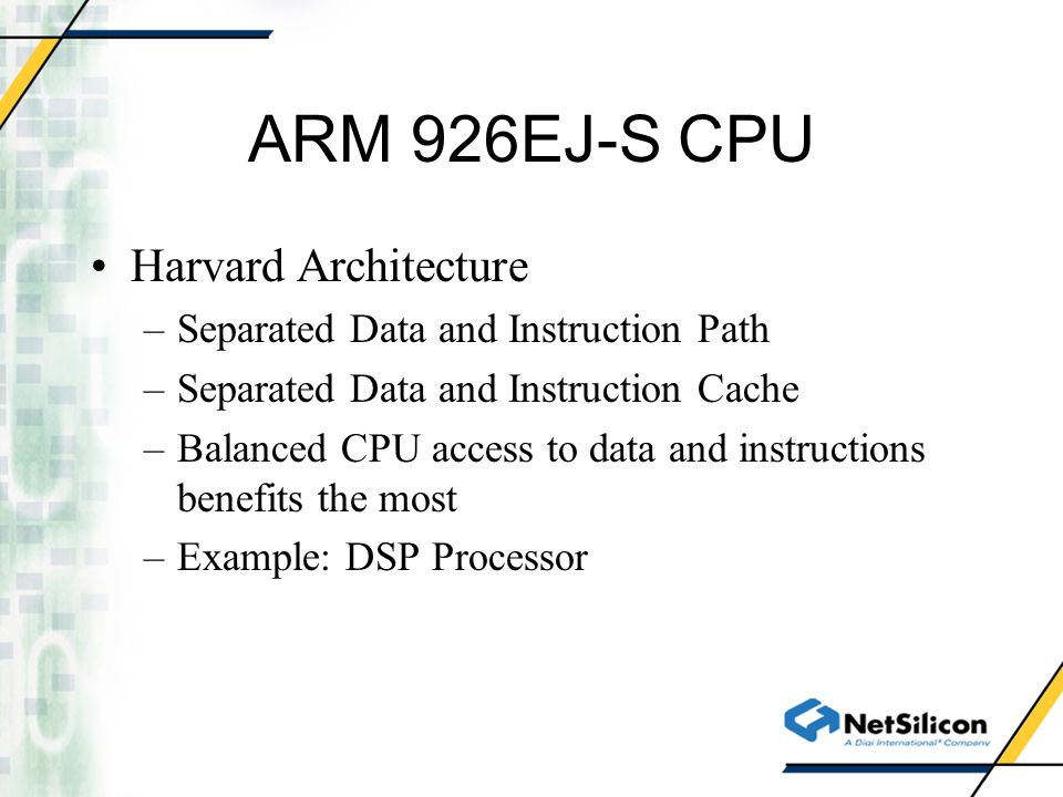 ARM 926EJ-S CPU Harvard Architecture –Separated Data and Instruction Path –Separated Data and Instruction Cache –Balanced CPU access to data and instructions benefits the most –Example: DSP Processor