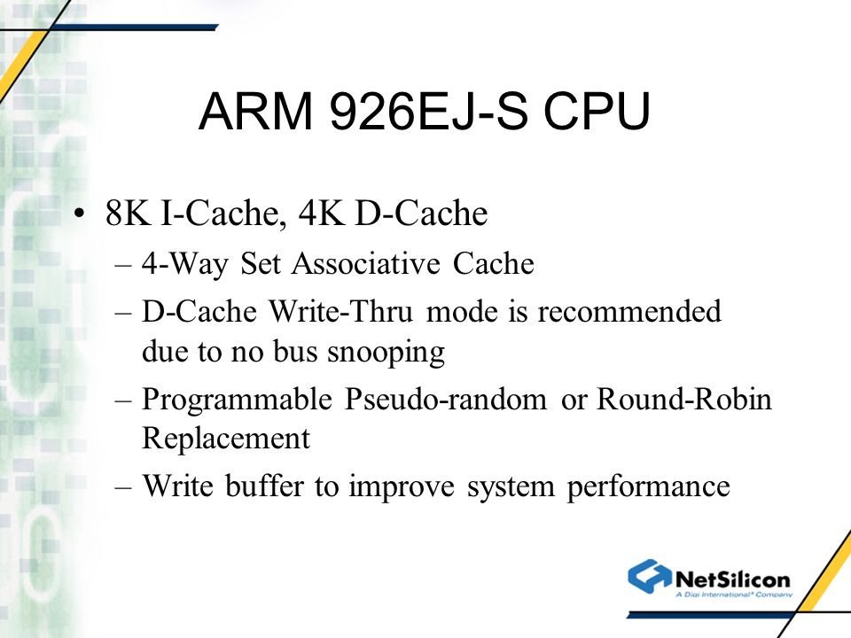 ARM 926EJ-S CPU 8K I-Cache, 4K D-Cache –4-Way Set Associative Cache –D-Cache Write-Thru mode is recommended due to no bus snooping –Programmable Pseud