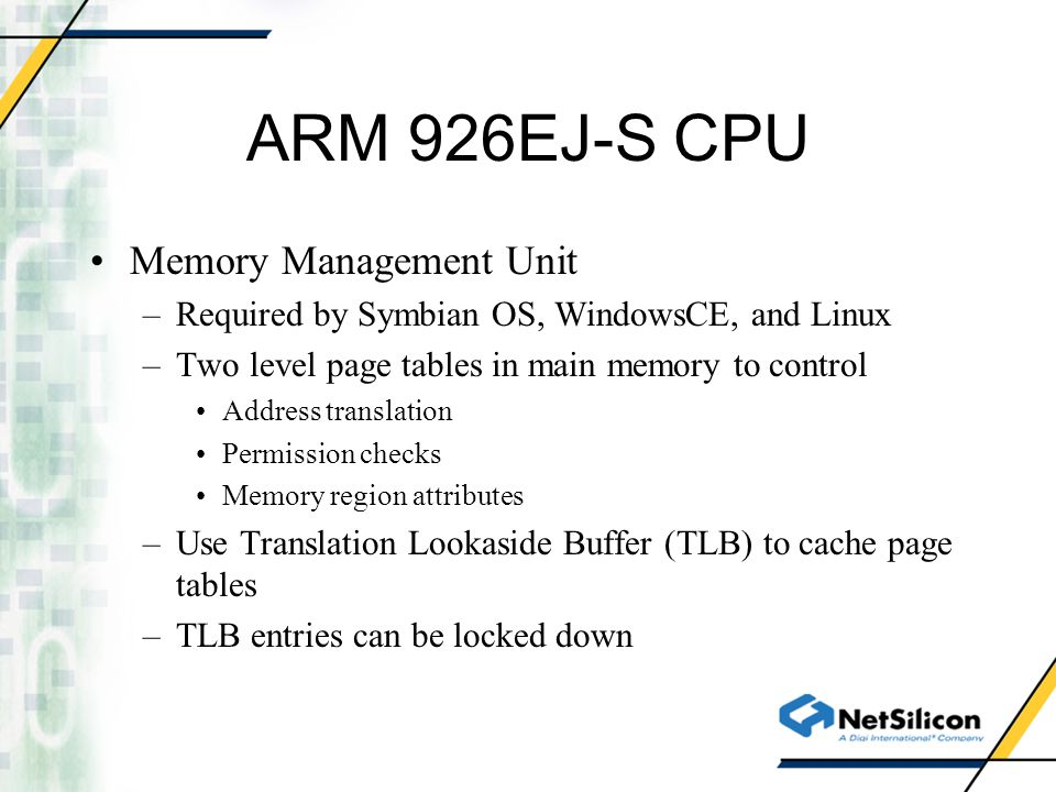 ARM 926EJ-S CPU Memory Management Unit –Required by Symbian OS, WindowsCE, and Linux –Two level page tables in main memory to control Address translation Permission checks Memory region attributes –Use Translation Lookaside Buffer (TLB) to cache page tables –TLB entries can be locked down