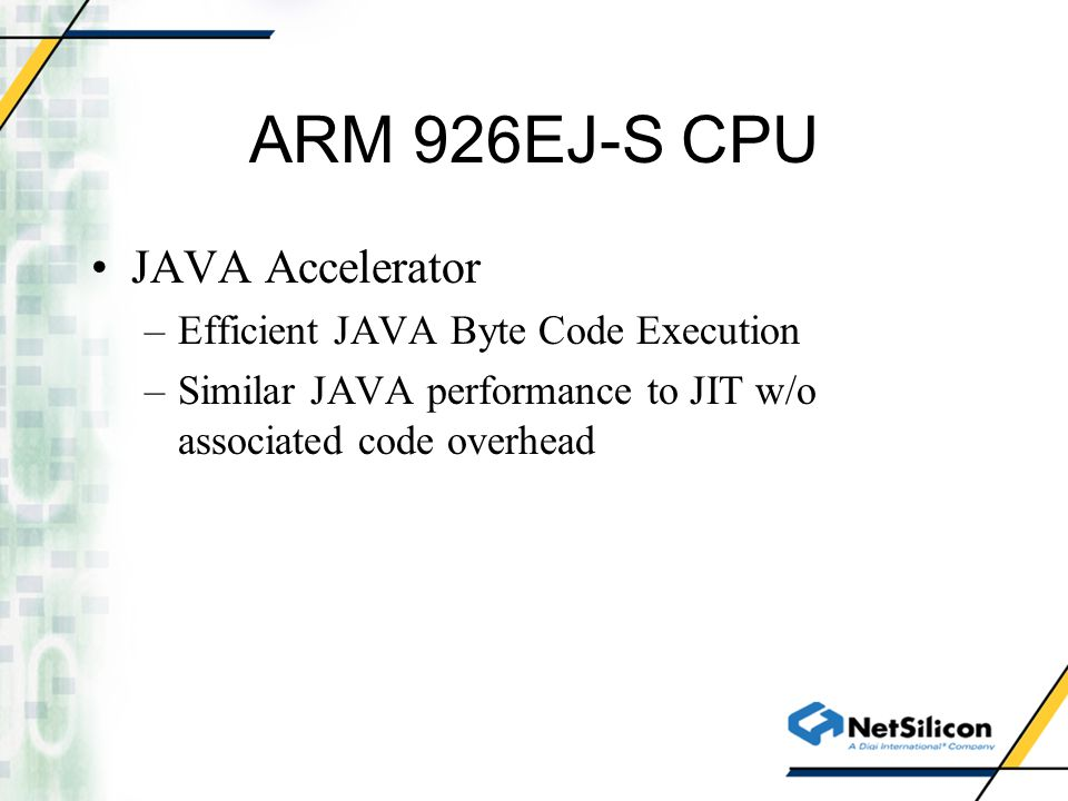 ARM 926EJ-S CPU JAVA Accelerator –Efficient JAVA Byte Code Execution –Similar JAVA performance to JIT w/o associated code overhead