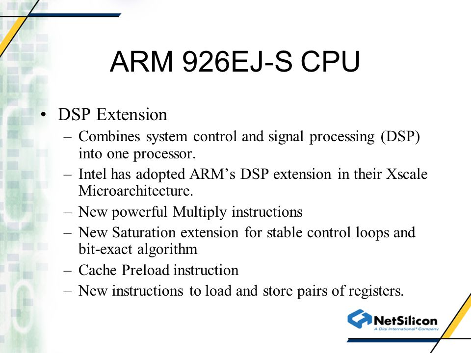 ARM 926EJ-S CPU DSP Extension –Combines system control and signal processing (DSP) into one processor. –Intel has adopted ARMs DSP extension in their