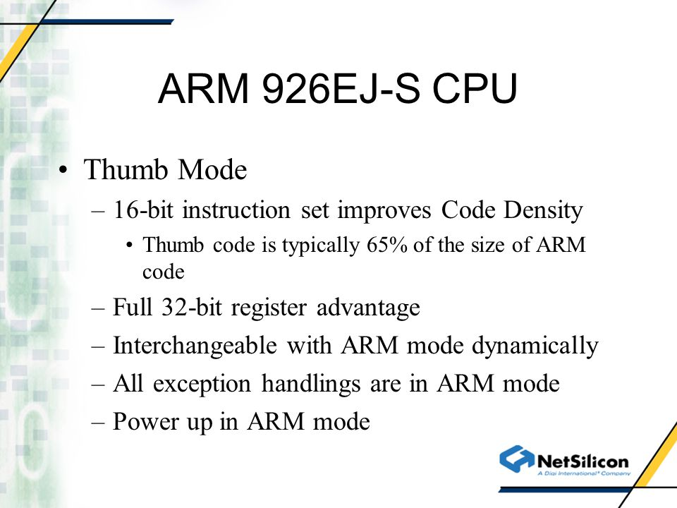 ARM 926EJ-S CPU Thumb Mode –16-bit instruction set improves Code Density Thumb code is typically 65% of the size of ARM code –Full 32-bit register adv