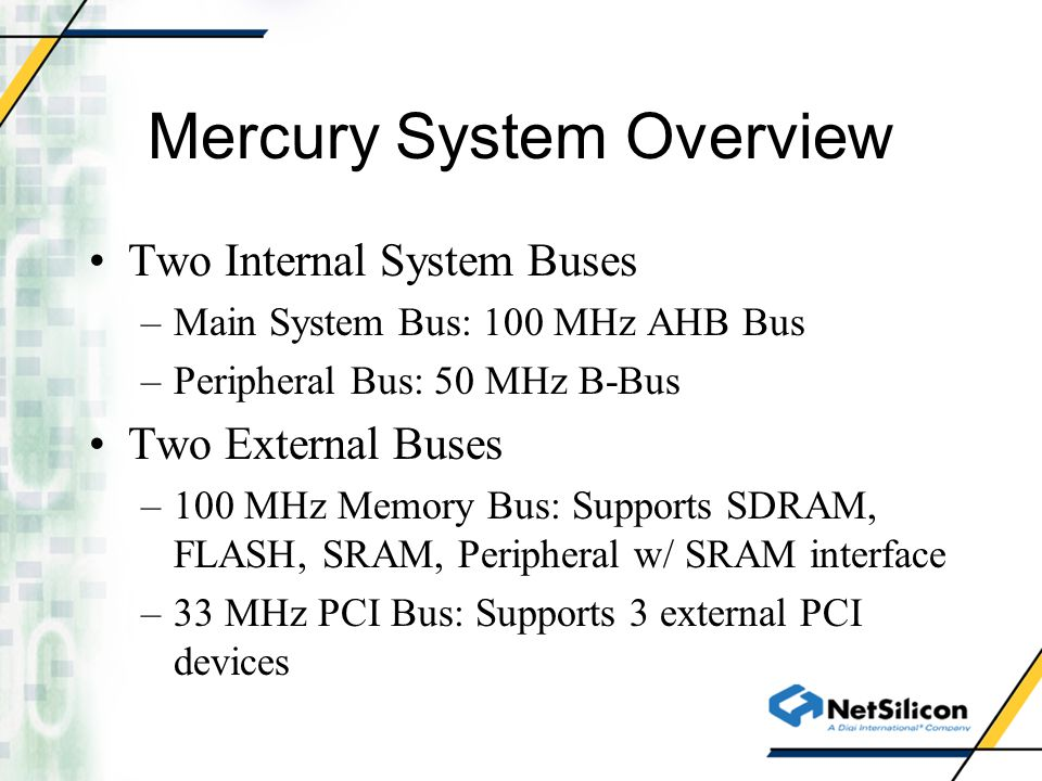 Mercury System Overview Two Internal System Buses –Main System Bus: 100 MHz AHB Bus –Peripheral Bus: 50 MHz B-Bus Two External Buses –100 MHz Memory B
