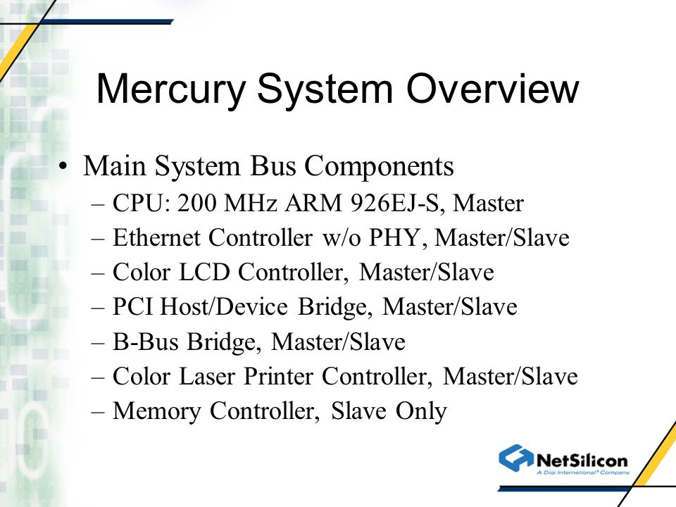 Mercury System Overview Main System Bus Components –CPU: 200 MHz ARM 926EJ-S, Master –Ethernet Controller w/o PHY, Master/Slave –Color LCD Controller,