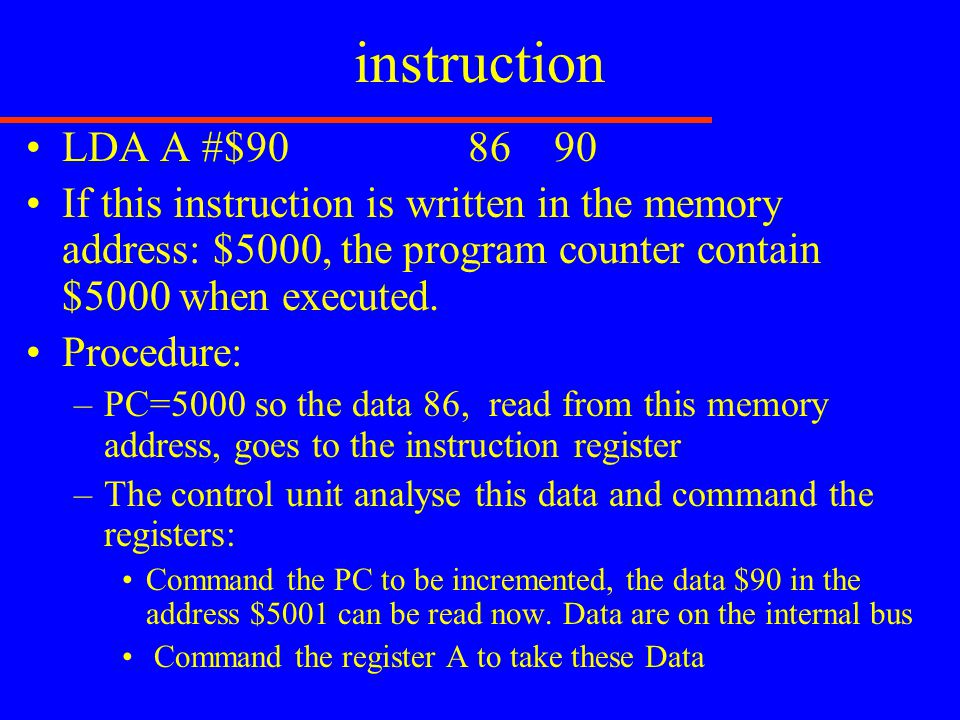 instruction LDA A #$90 86 90 If this instruction is written in the memory address: $5000, the program counter contain $5000 when executed. Procedure: