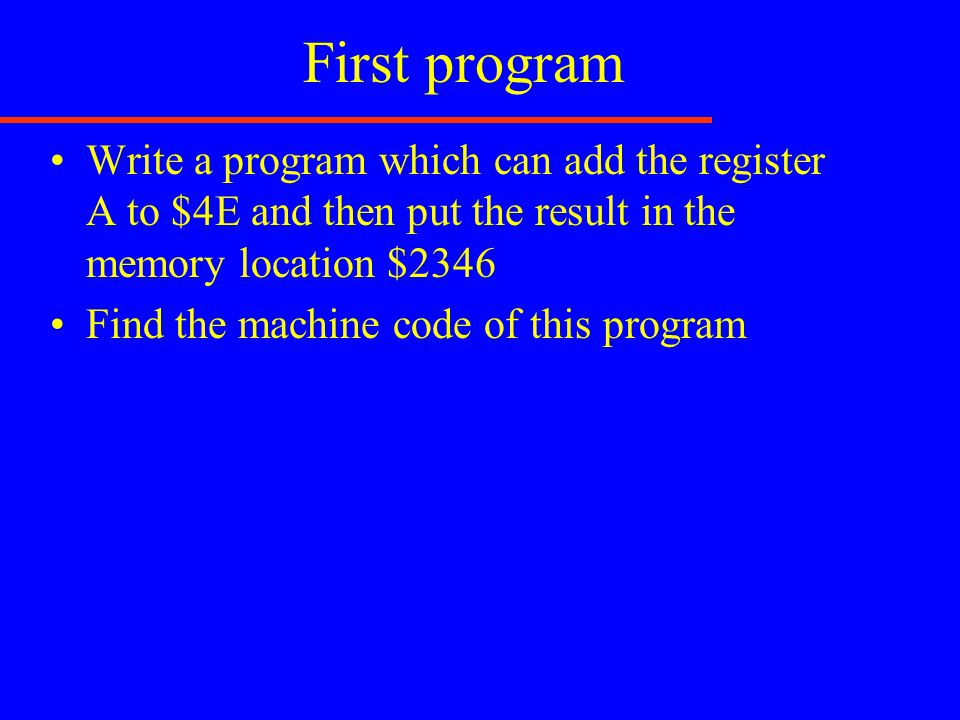 First program Write a program which can add the register A to $4E and then put the result in the memory location $2346 Find the machine code of this p