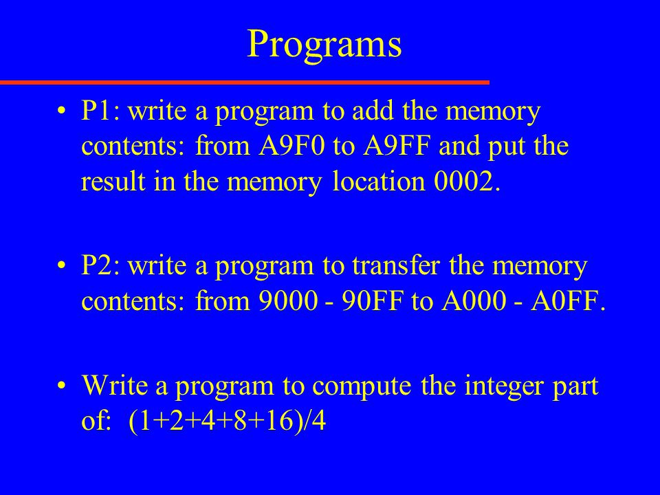 Programs P1: write a program to add the memory contents: from A9F0 to A9FF and put the result in the memory location 0002. P2: write a program to tran