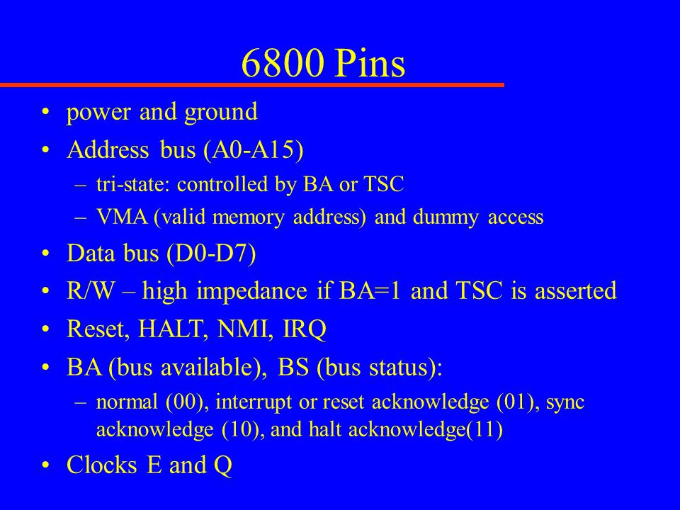 6800 Pins power and ground Address bus (A0-A15) –tri-state: controlled by BA or TSC –VMA (valid memory address) and dummy access Data bus (D0-D7) R/W