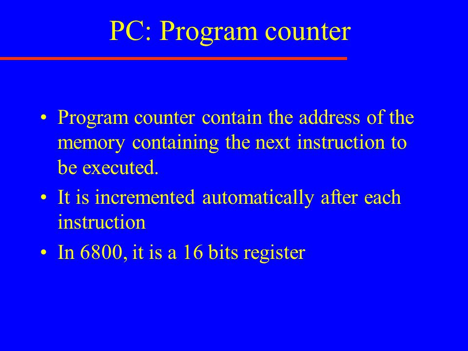 PC: Program counter Program counter contain the address of the memory containing the next instruction to be executed. It is incremented automatically