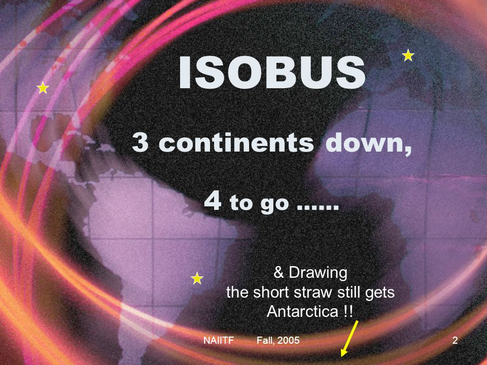 NAIITF Fall, 20052 ISOBUS 3 continents down, 4 to go …… & Drawing the short straw still gets Antarctica !!