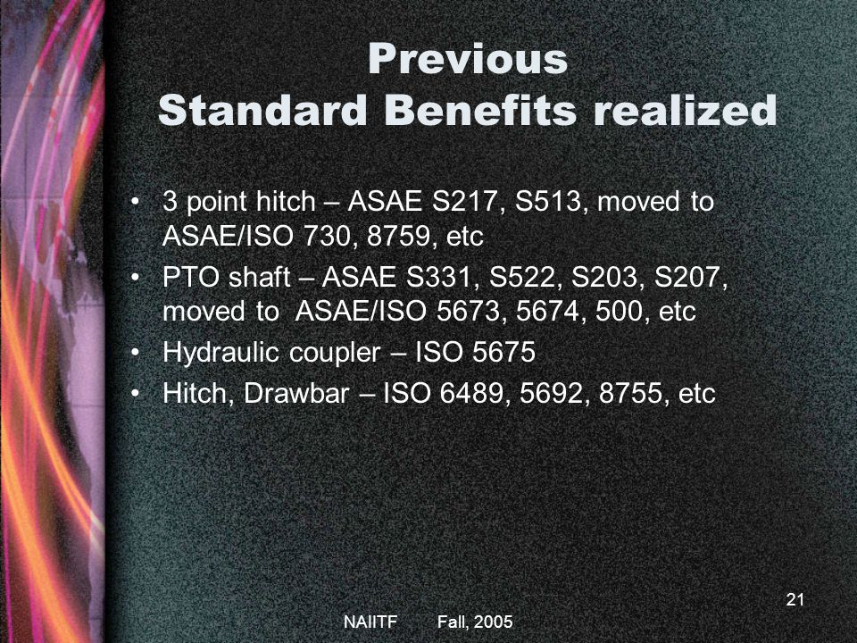 NAIITF Fall, 2005 21 Previous Standard Benefits realized 3 point hitch – ASAE S217, S513, moved to ASAE/ISO 730, 8759, etc PTO shaft – ASAE S331, S522, S203, S207, moved to ASAE/ISO 5673, 5674, 500, etc Hydraulic coupler – ISO 5675 Hitch, Drawbar – ISO 6489, 5692, 8755, etc